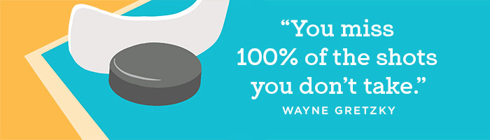 """""""You miss 100% of the shots you don't take"""" Wayne Gretzky"""